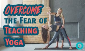 How to Overcome the Fear of Teaching Yoga