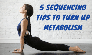 Yoga for Weight Loss - 5 Sequencing Tips to Build Strength and Turn Up Metabolism