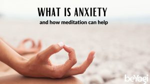 The Anatomy of Anxiety- How Meditation Can Help